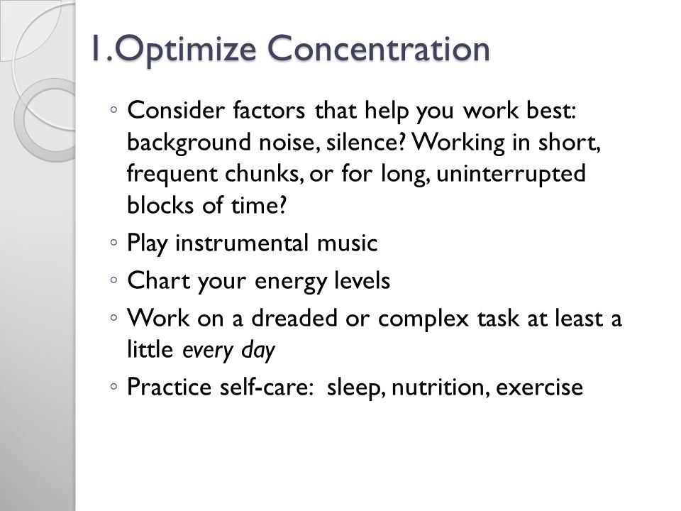 1.Optimize Concentration Consider factors that help you work best: background noise, silence.