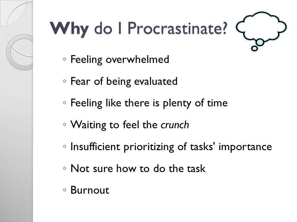Why do I Procrastinate? Feeling overwhelmed Fear of being evaluated Feeling like there is plenty of time Waiting to feel the crunch Insufficient prior