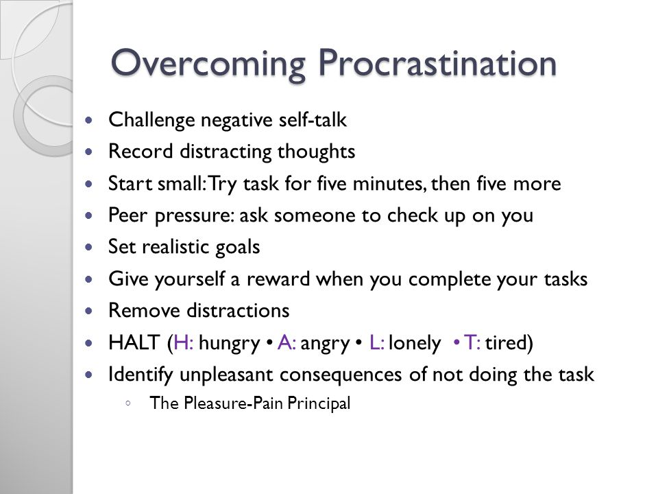 Overcoming Procrastination Challenge negative self-talk Record distracting thoughts Start small: Try task for five minutes, then five more Peer pressure: ask someone to check up on you Set realistic goals Give yourself a reward when you complete your tasks Remove distractions HALT (H: hungry A: angry L: lonely T: tired) Identify unpleasant consequences of not doing the task The Pleasure-Pain Principal