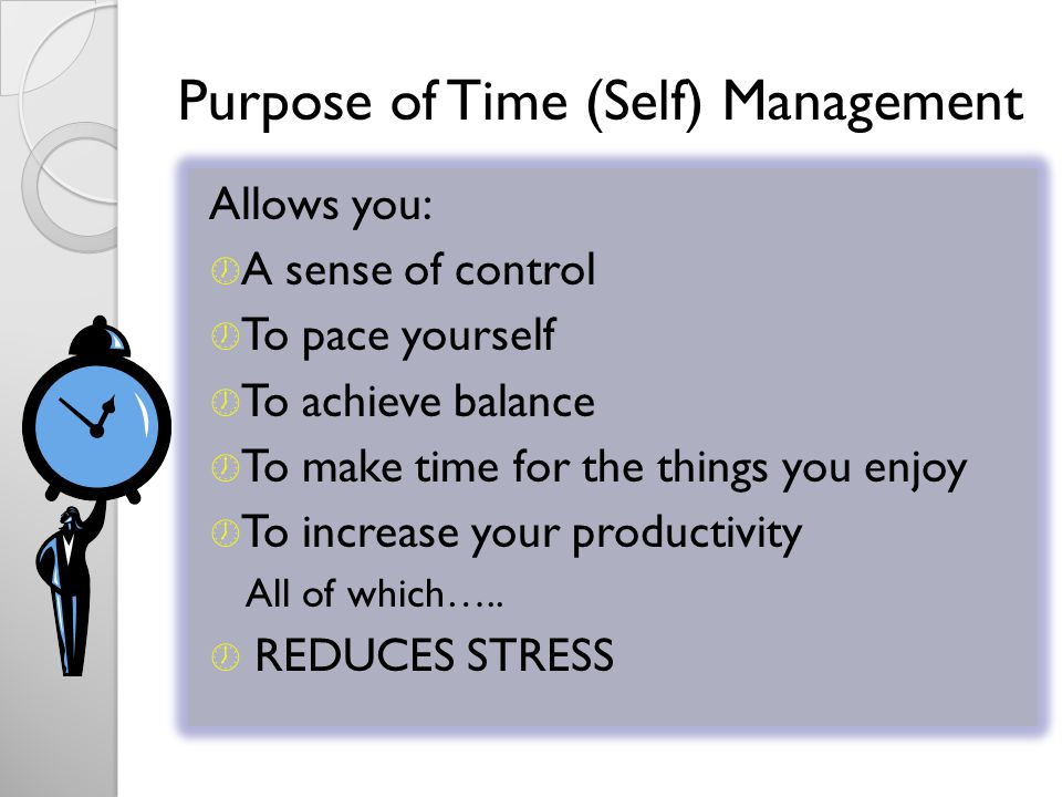 Purpose of Time (Self) Management Allows you: A sense of control To pace yourself To achieve balance To make time for the things you enjoy To increase your productivity All of which…..