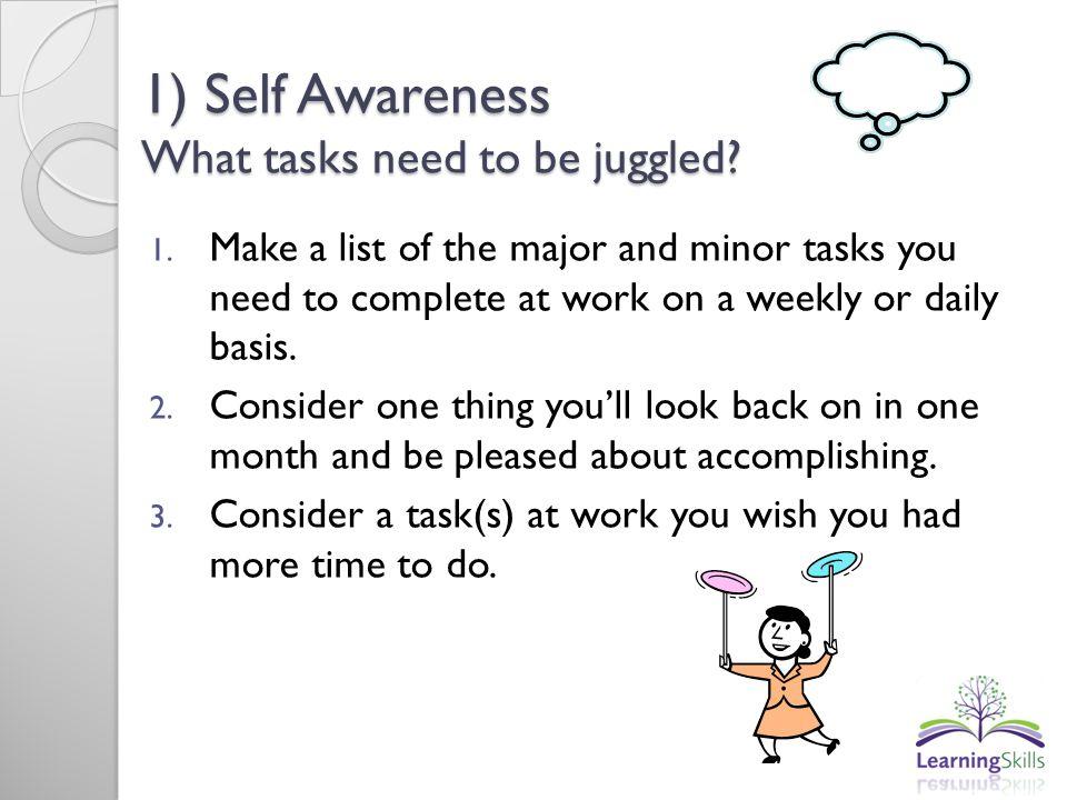1) Self Awareness What tasks need to be juggled.1.