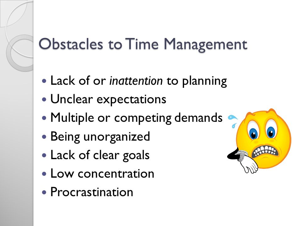 Obstacles to Time Management Lack of or inattention to planning Unclear expectations Multiple or competing demands Being unorganized Lack of clear goals Low concentration Procrastination