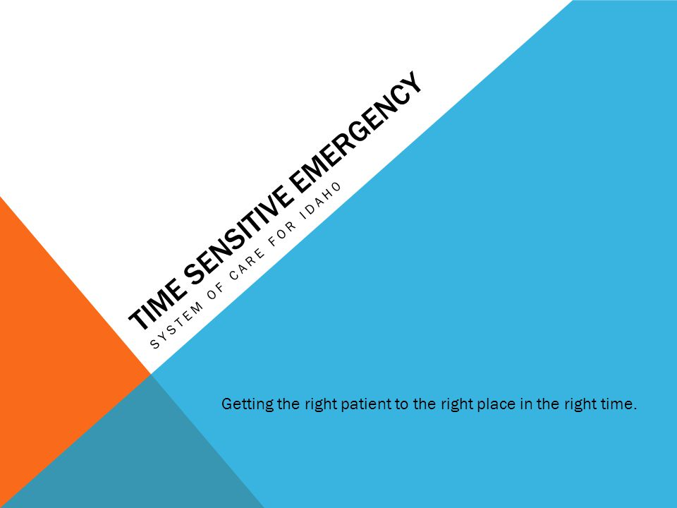 TIME SENSITIVE EMERGENCY SYSTEM OF CARE FOR IDAH0 Getting the right patient to the right place in the right time.