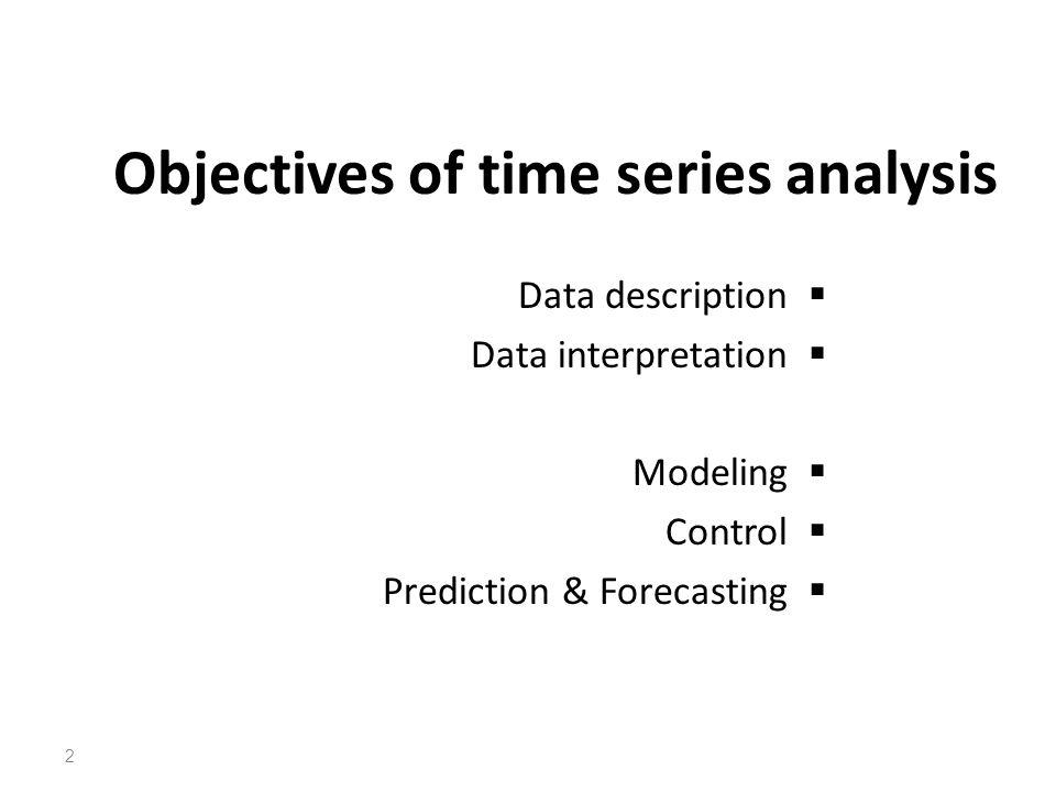 Objectives of time series analysis Data description Data interpretation Modeling Control Prediction & Forecasting 2