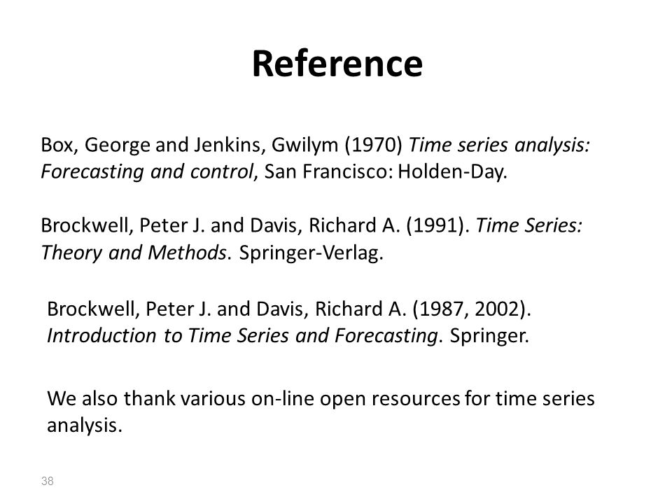 Reference 38 Box, George and Jenkins, Gwilym (1970) Time series analysis: Forecasting and control, San Francisco: Holden-Day. Brockwell, Peter J. and