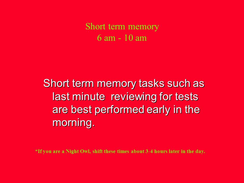 Short term memory 6 am - 10 am Short term memory tasks such as last minute reviewing for tests are best performed early in the morning.