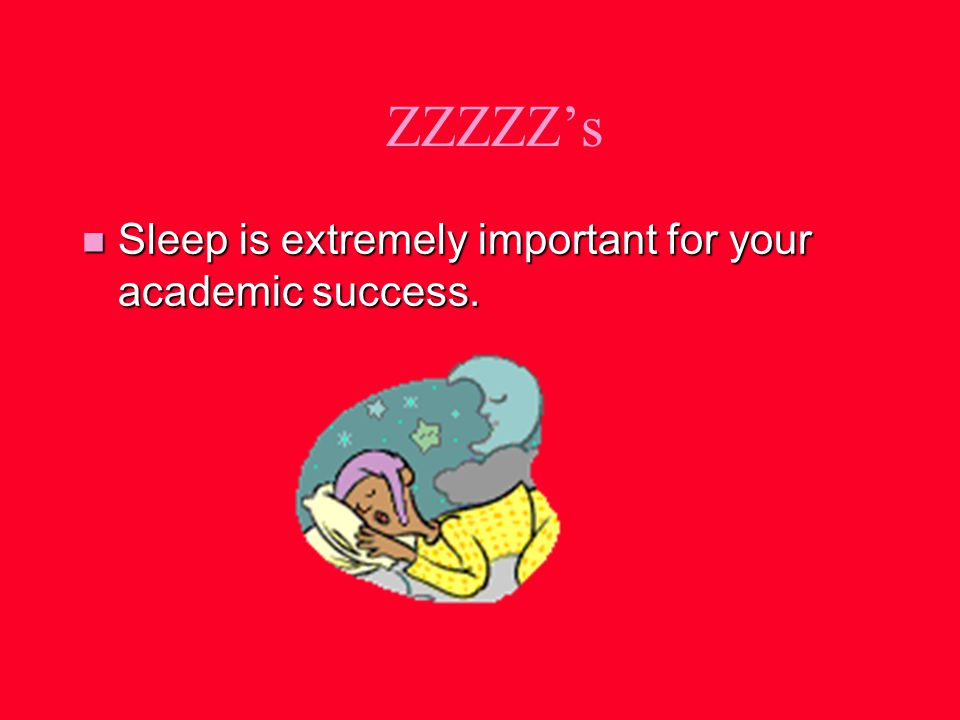 ZZZZZs n Sleep is extremely important for your academic success.