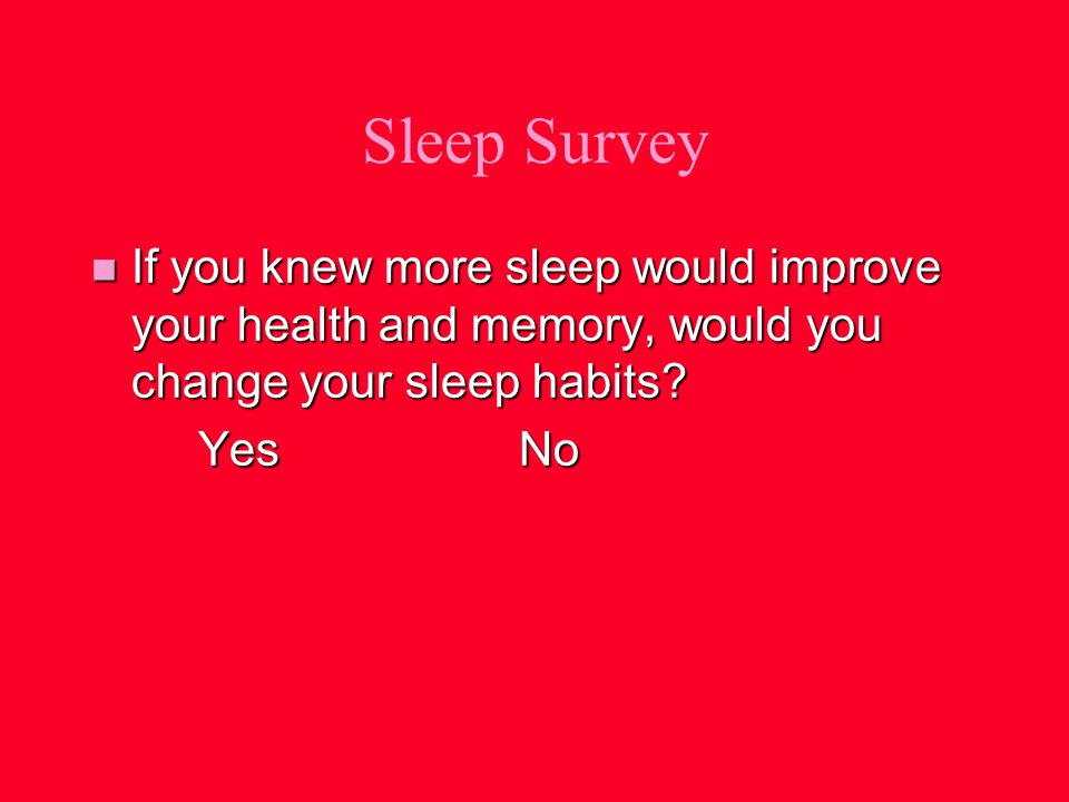 Sleep Survey n If you knew more sleep would improve your health and memory, would you change your sleep habits.