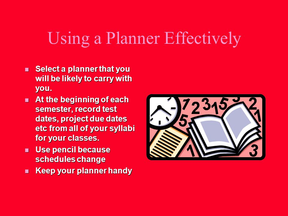 Using a Planner Effectively n Select a planner that you will be likely to carry with you.
