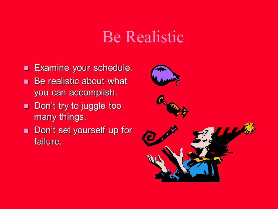 Be Realistic n Examine your schedule. n Be realistic about what you can accomplish.