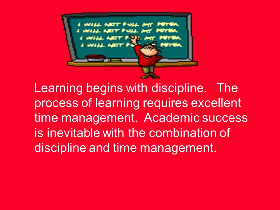 Learning begins with discipline. The process of learning requires excellent time management.