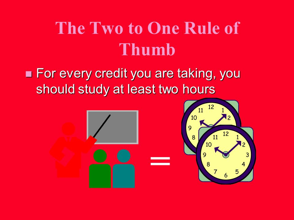 The Two to One Rule of Thumb n For every credit you are taking, you should study at least two hours =