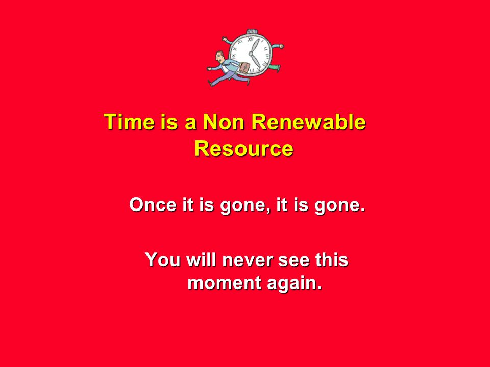Time is a Non Renewable Resource Once it is gone, it is gone. You will never see this moment again.