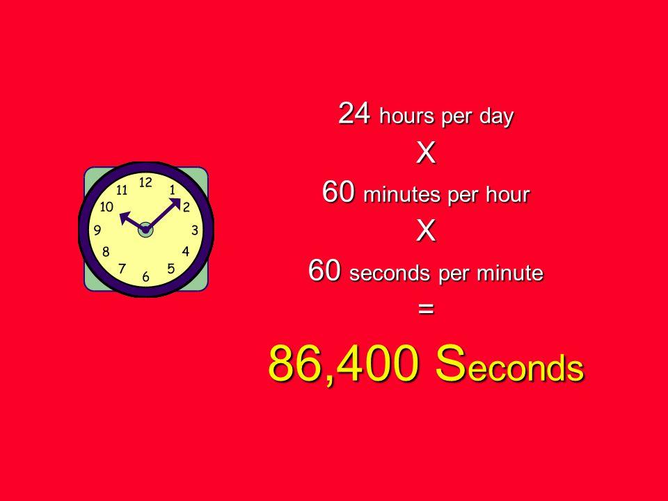 24 hours per day X 60 minutes per hour X 60 seconds per minute = 86,400 S econds