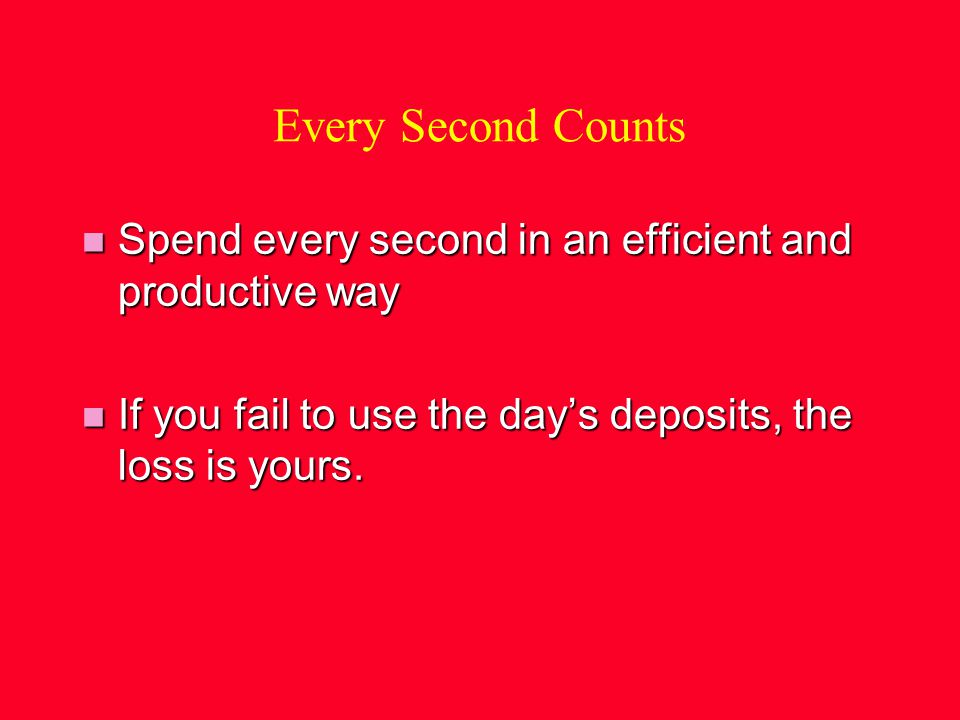 Every Second Counts n Spend every second in an efficient and productive way n If you fail to use the days deposits, the loss is yours.