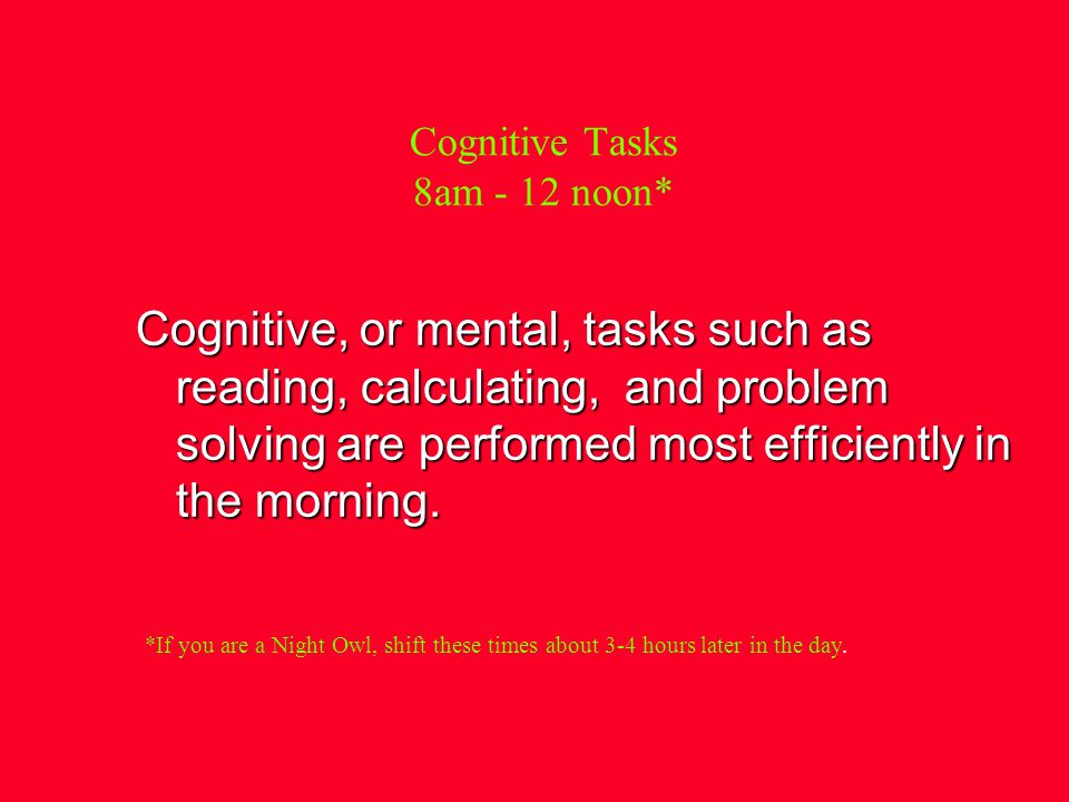 Cognitive Tasks 8am - 12 noon* Cognitive, or mental, tasks such as reading, calculating, and problem solving are performed most efficiently in the morning.