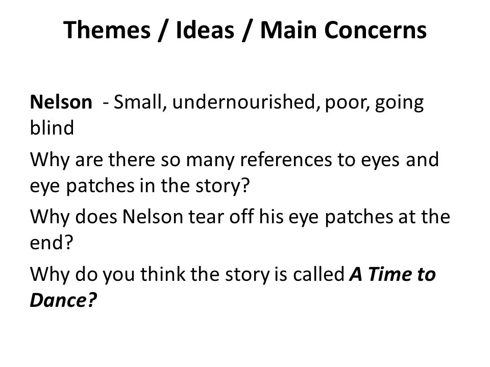 Themes / Ideas / Main Concerns Nelson - Small, undernourished, poor, going blind Why are there so many references to eyes and eye patches in the story.
