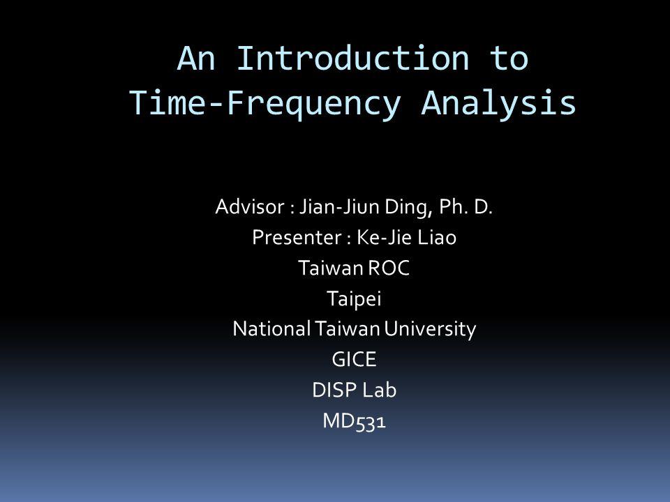 An Introduction to Time-Frequency Analysis Advisor : Jian-Jiun Ding, Ph. D. Presenter : Ke-Jie Liao Taiwan ROC Taipei National Taiwan University GICE