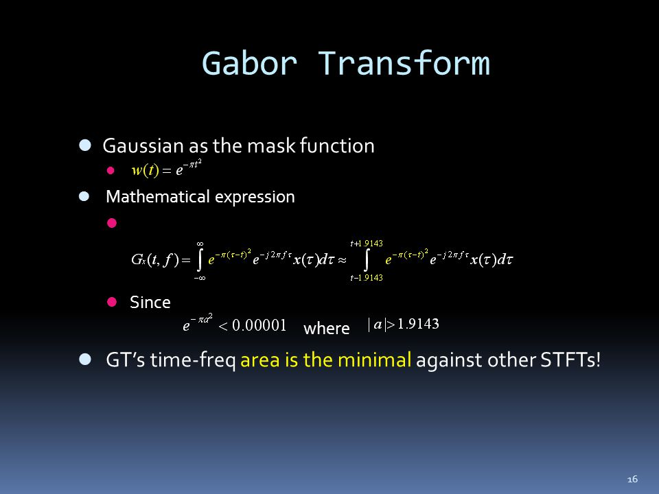 16 Gabor Transform Gaussian as the mask function Mathematical expression Since where GTs time-freq area is the minimal against other STFTs!