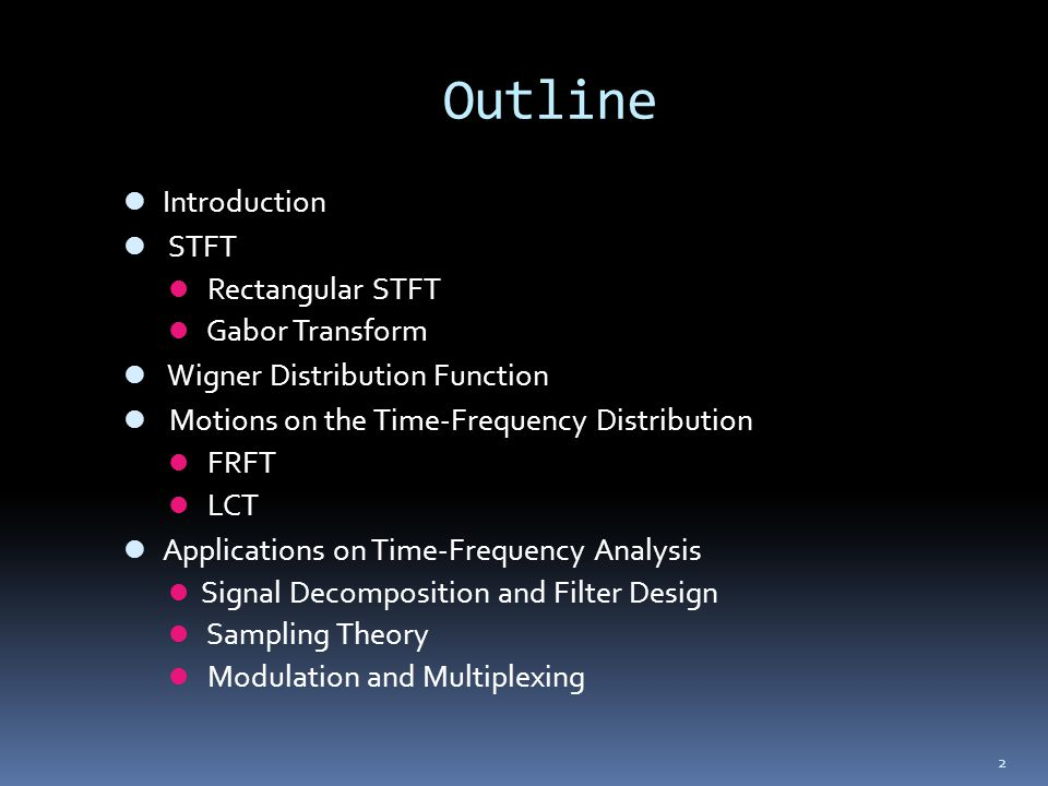 2 Outline Introduction STFT Rectangular STFT Gabor Transform Wigner Distribution Function Motions on the Time-Frequency Distribution FRFT LCT Applicat