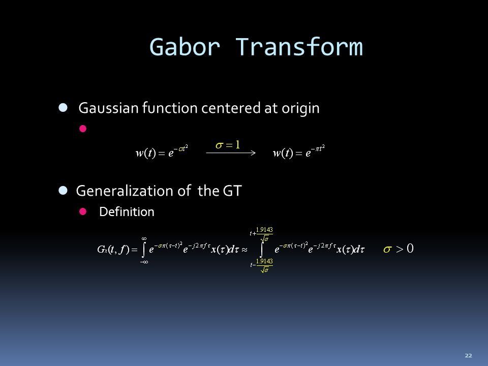 22 Gabor Transform Gaussian function centered at origin Generalization of the GT Definition