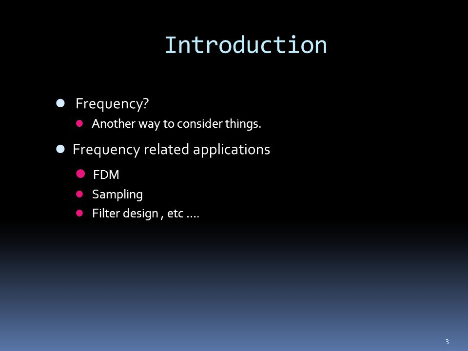 3 Introduction Frequency? Another way to consider things. Frequency related applications FDM Sampling Filter design, etc ….