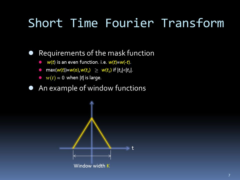 7 Short Time Fourier Transform Requirements of the mask function w(t) is an even function. i.e. w(t)=w(-t). max(w(t))=w(0),w(t 1 ) w(t 2 ) if |t 1 |<|