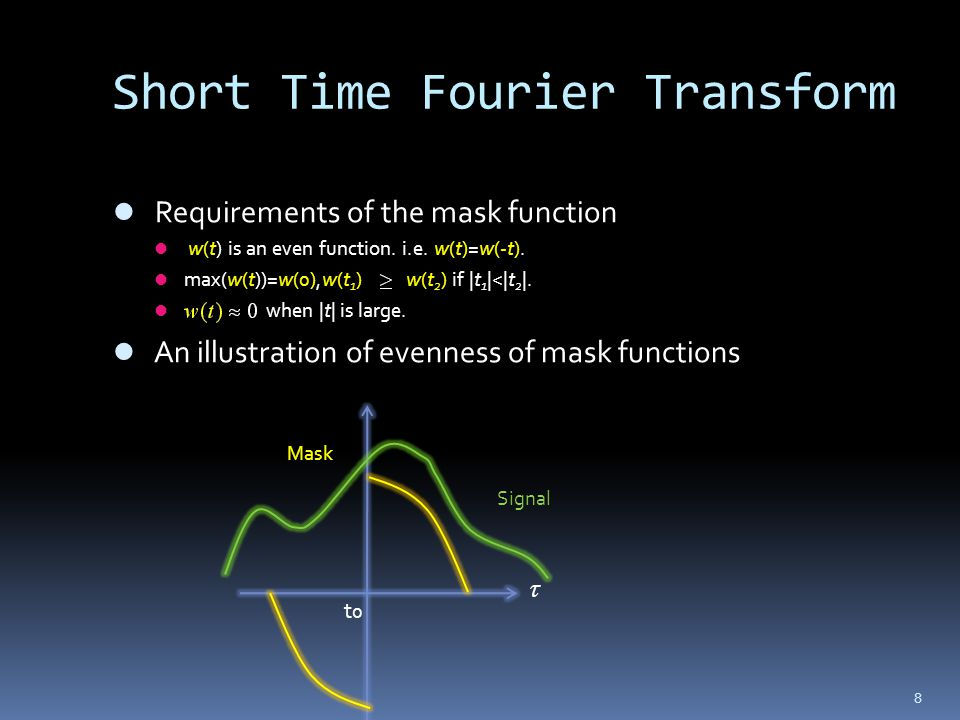 8 Short Time Fourier Transform Requirements of the mask function w(t) is an even function. i.e. w(t)=w(-t). max(w(t))=w(0),w(t 1 ) w(t 2 ) if |t 1 |<|