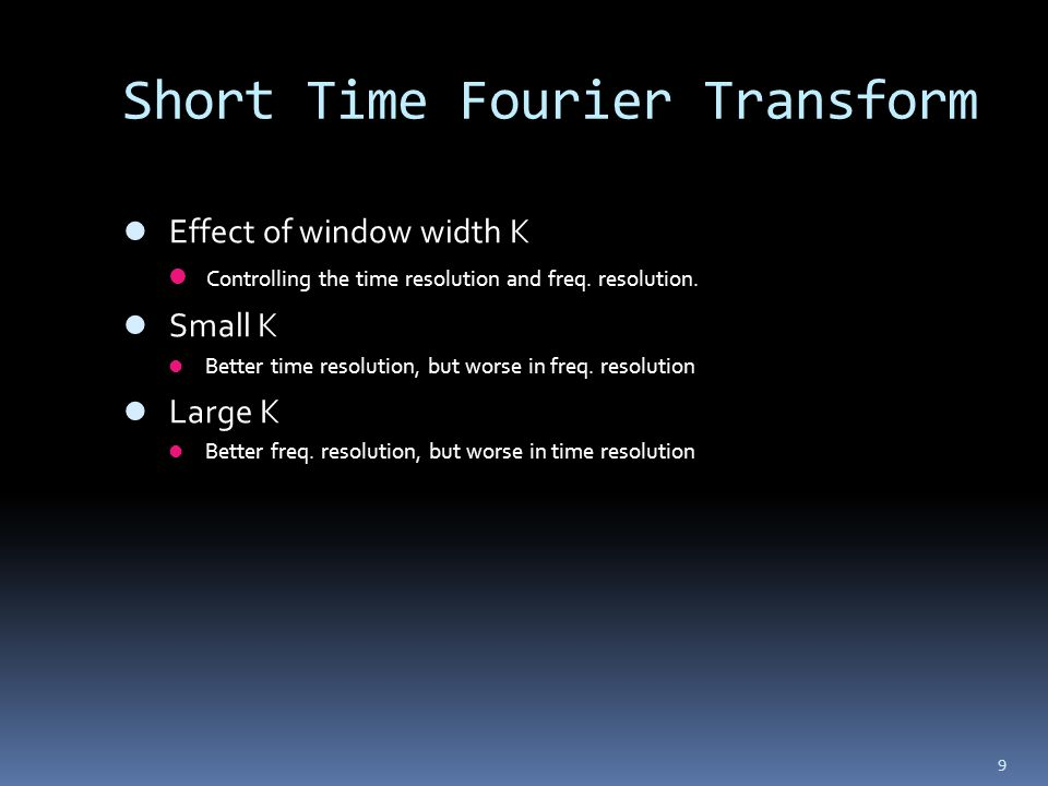 9 Short Time Fourier Transform Effect of window width K Controlling the time resolution and freq. resolution. Small K Better time resolution, but wors