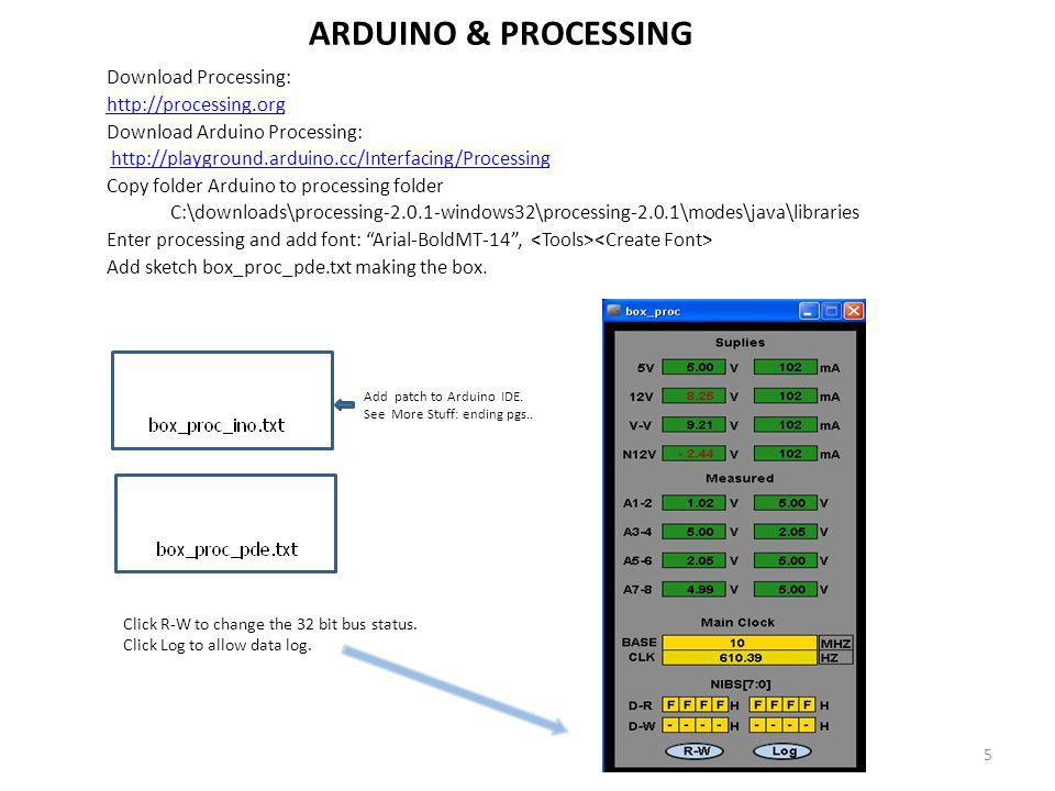 ARDUINO & PROCESSING Download Processing: http://processing.org Download Arduino Processing: http://playground.arduino.cc/Interfacing/Processing Copy folder Arduino to processing folder C:\downloads\processing-2.0.1-windows32\processing-2.0.1\modes\java\libraries Enter processing and add font: Arial-BoldMT-14, Add sketch box_proc_pde.txt making the box.