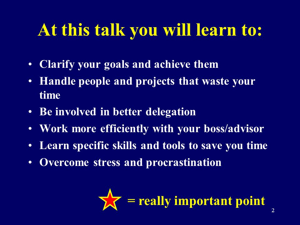 2 At this talk you will learn to: Clarify your goals and achieve them Handle people and projects that waste your time Be involved in better delegation