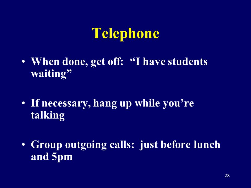 28 Telephone When done, get off: I have students waiting If necessary, hang up while youre talking Group outgoing calls: just before lunch and 5pm