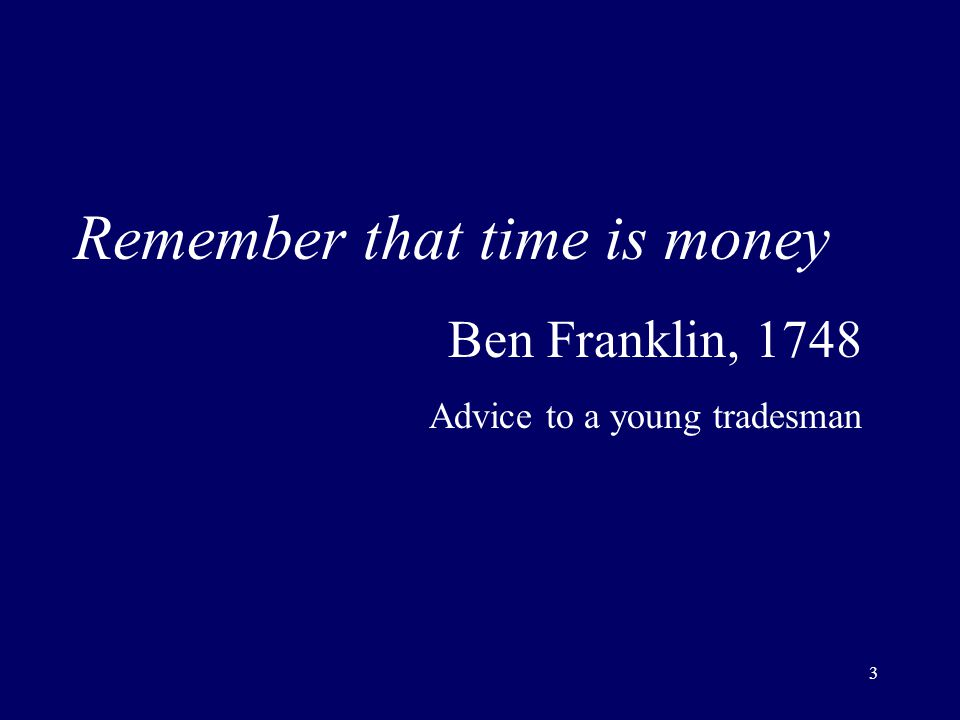 3 Remember that time is money Ben Franklin, 1748 Advice to a young tradesman