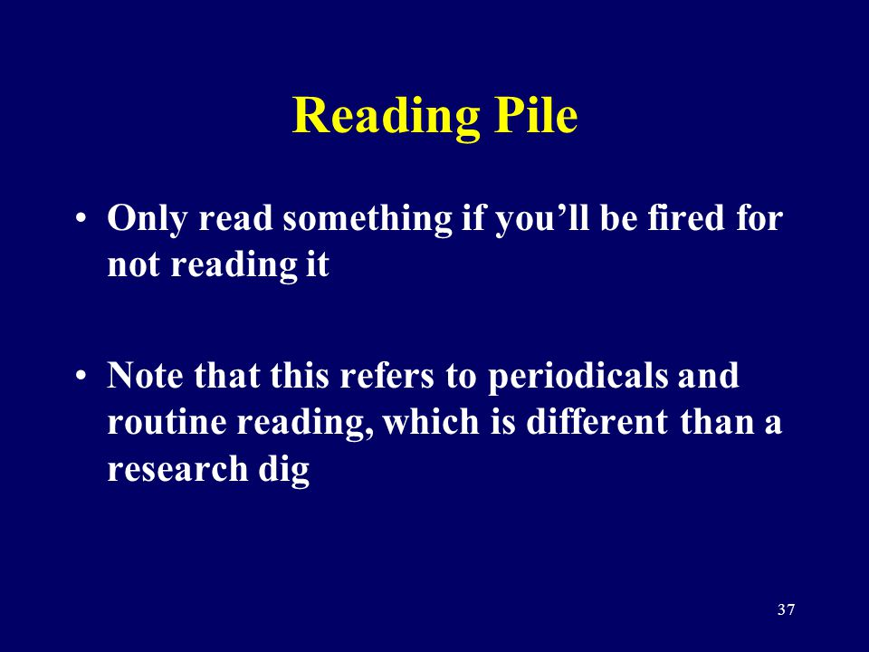 37 Reading Pile Only read something if youll be fired for not reading it Note that this refers to periodicals and routine reading, which is different