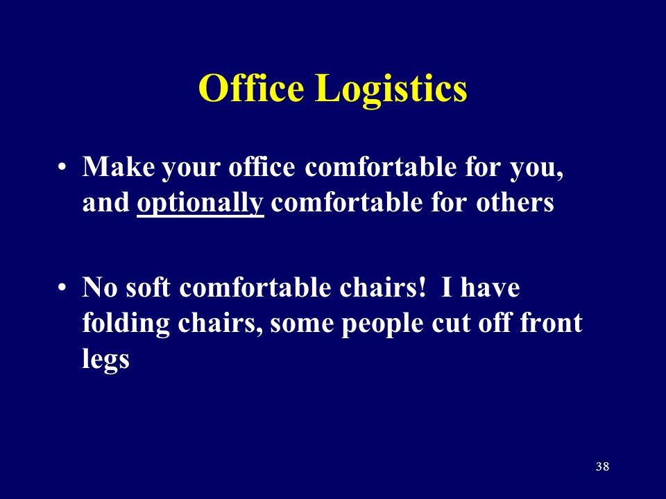 38 Office Logistics Make your office comfortable for you, and optionally comfortable for others No soft comfortable chairs! I have folding chairs, som