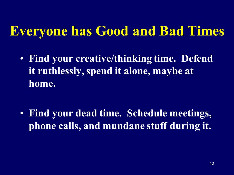 42 Everyone has Good and Bad Times Find your creative/thinking time. Defend it ruthlessly, spend it alone, maybe at home. Find your dead time. Schedul