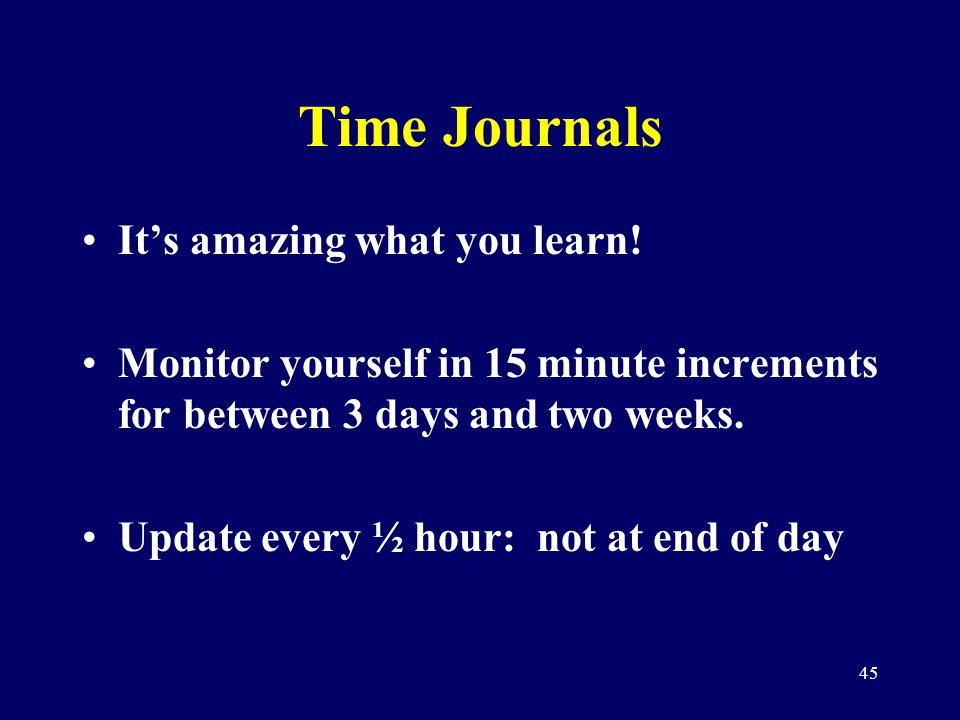 45 Time Journals Its amazing what you learn! Monitor yourself in 15 minute increments for between 3 days and two weeks. Update every ½ hour: not at en