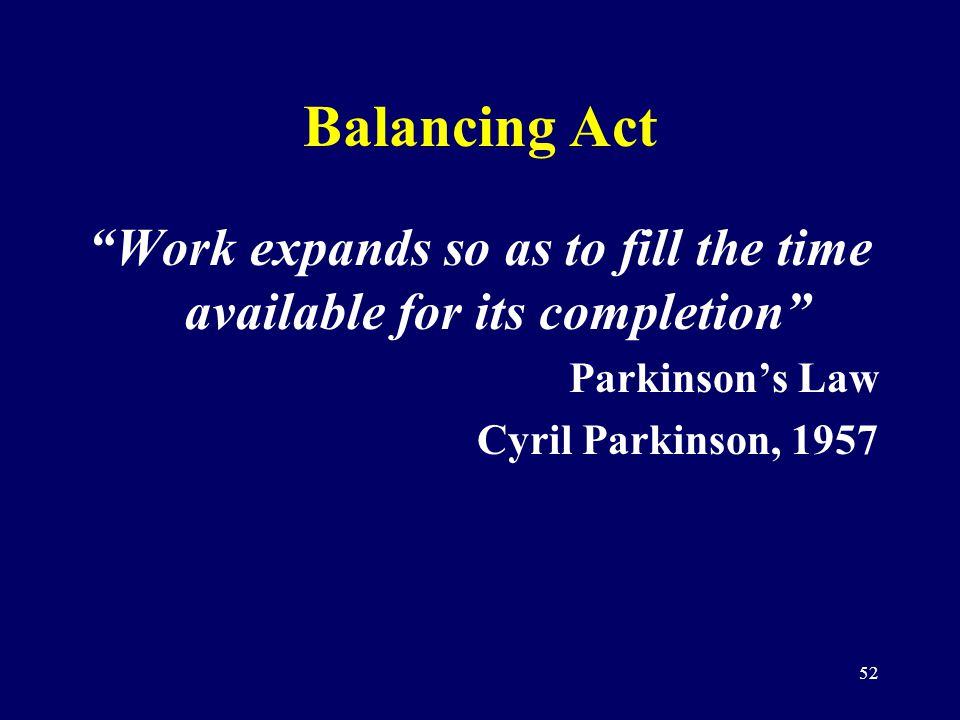 52 Balancing Act Work expands so as to fill the time available for its completion Parkinsons Law Cyril Parkinson, 1957