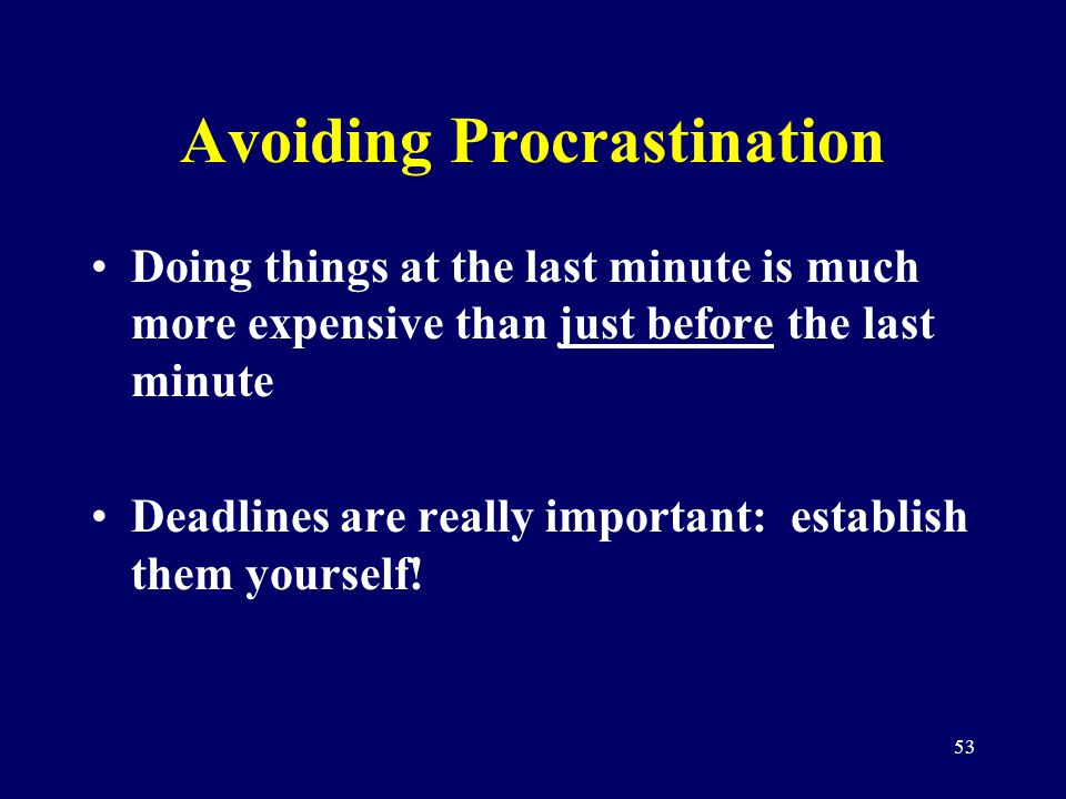 53 Avoiding Procrastination Doing things at the last minute is much more expensive than just before the last minute Deadlines are really important: es