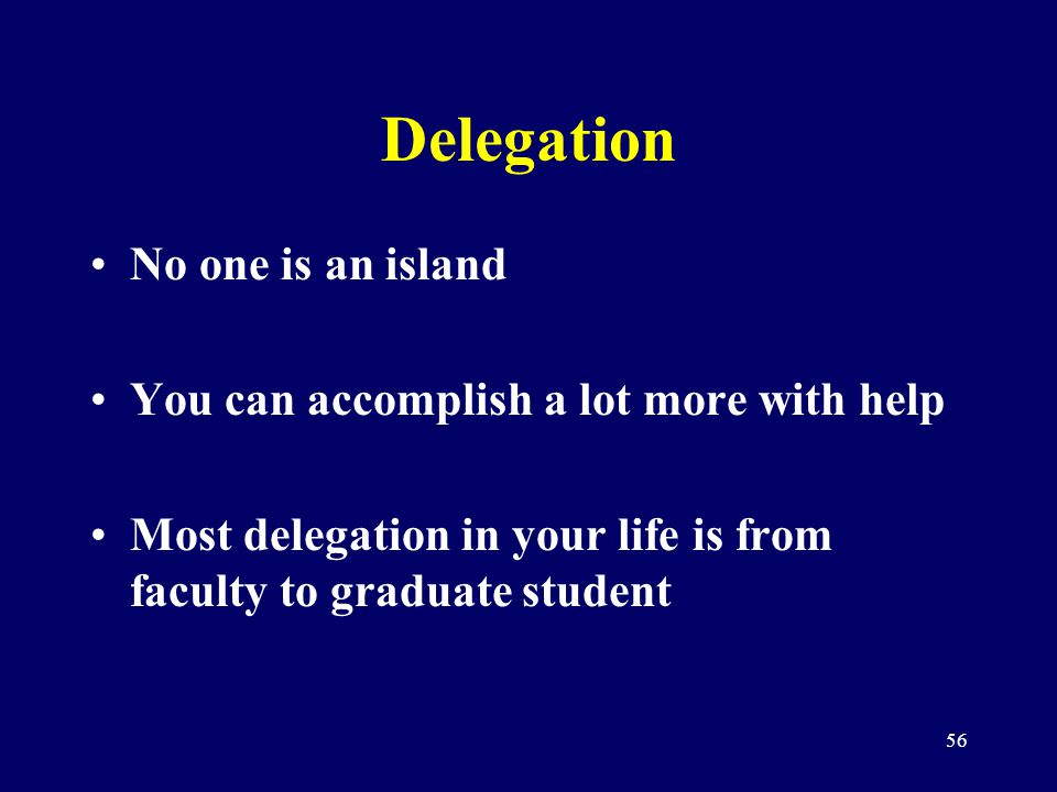 56 Delegation No one is an island You can accomplish a lot more with help Most delegation in your life is from faculty to graduate student