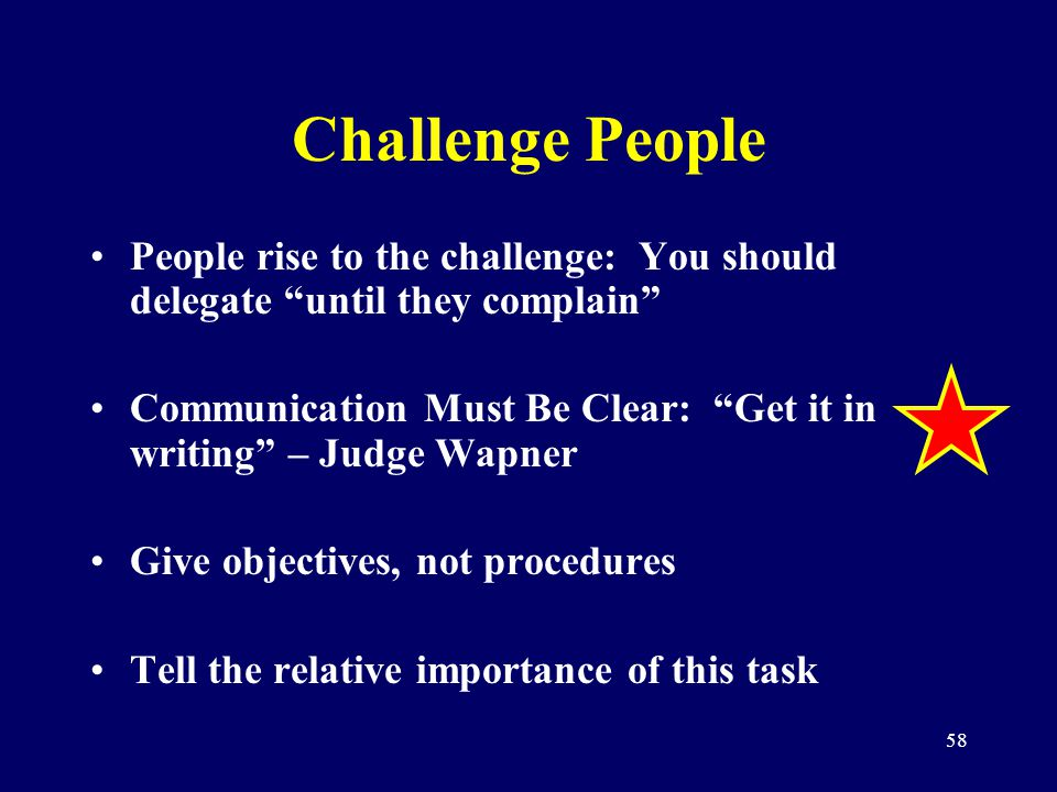 58 Challenge People People rise to the challenge: You should delegate until they complain Communication Must Be Clear: Get it in writing – Judge Wapne