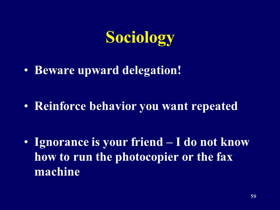 59 Sociology Beware upward delegation! Reinforce behavior you want repeated Ignorance is your friend – I do not know how to run the photocopier or the