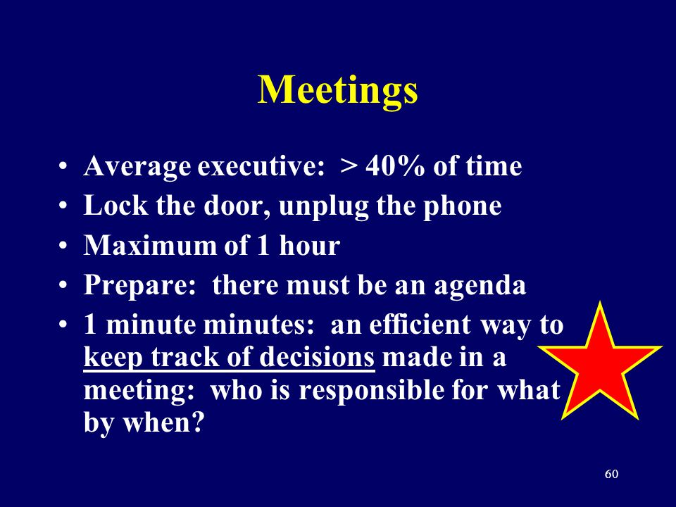 60 Meetings Average executive: > 40% of time Lock the door, unplug the phone Maximum of 1 hour Prepare: there must be an agenda 1 minute minutes: an e