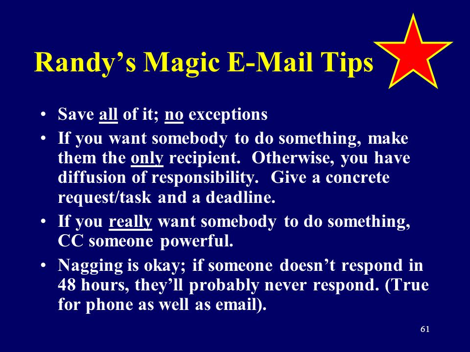 61 Randys Magic E-Mail Tips Save all of it; no exceptions If you want somebody to do something, make them the only recipient. Otherwise, you have diff