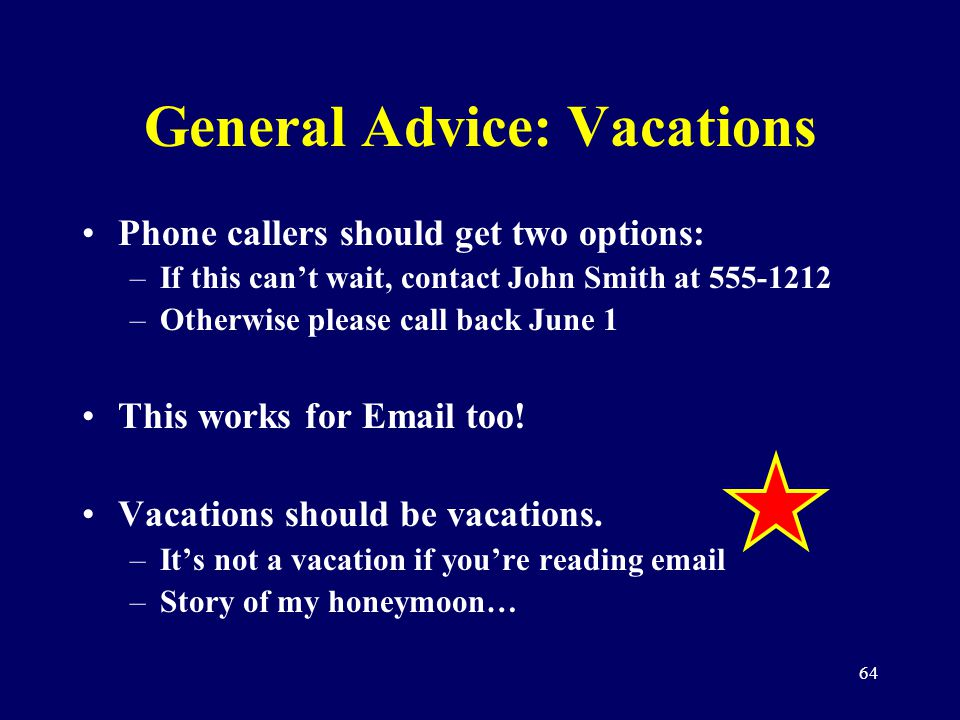 64 General Advice: Vacations Phone callers should get two options: –If this cant wait, contact John Smith at 555-1212 –Otherwise please call back June