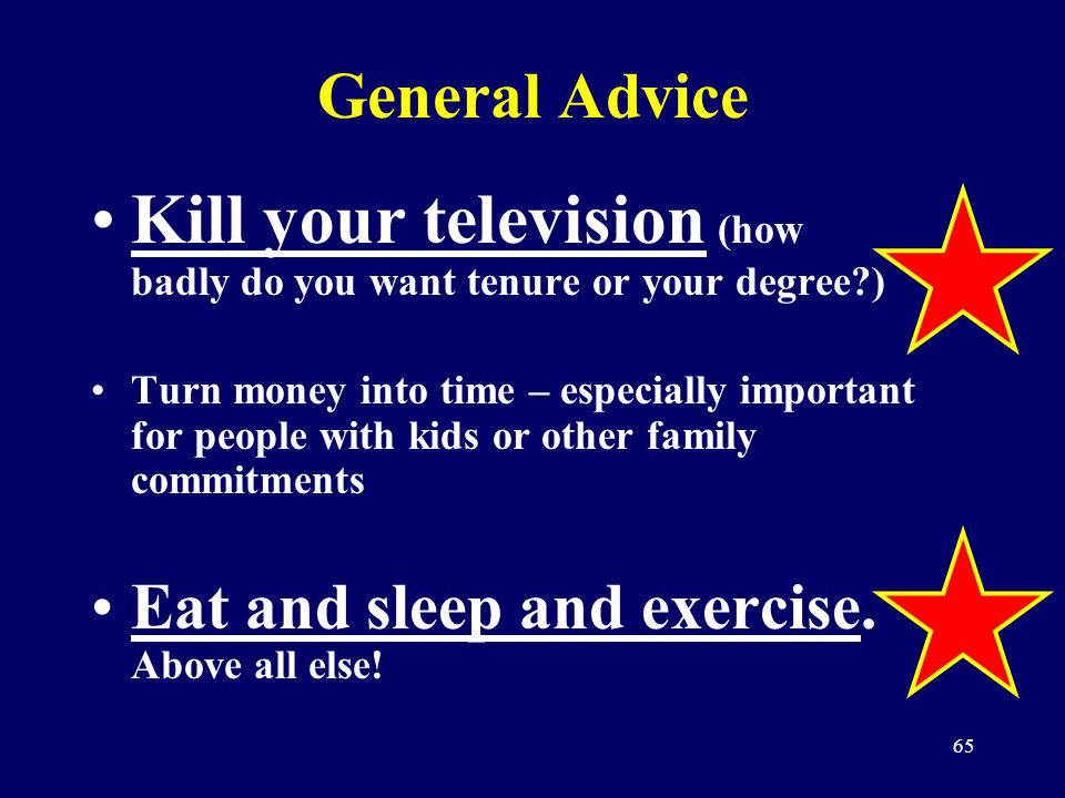 65 General Advice Kill your television (how badly do you want tenure or your degree?) Turn money into time – especially important for people with kids