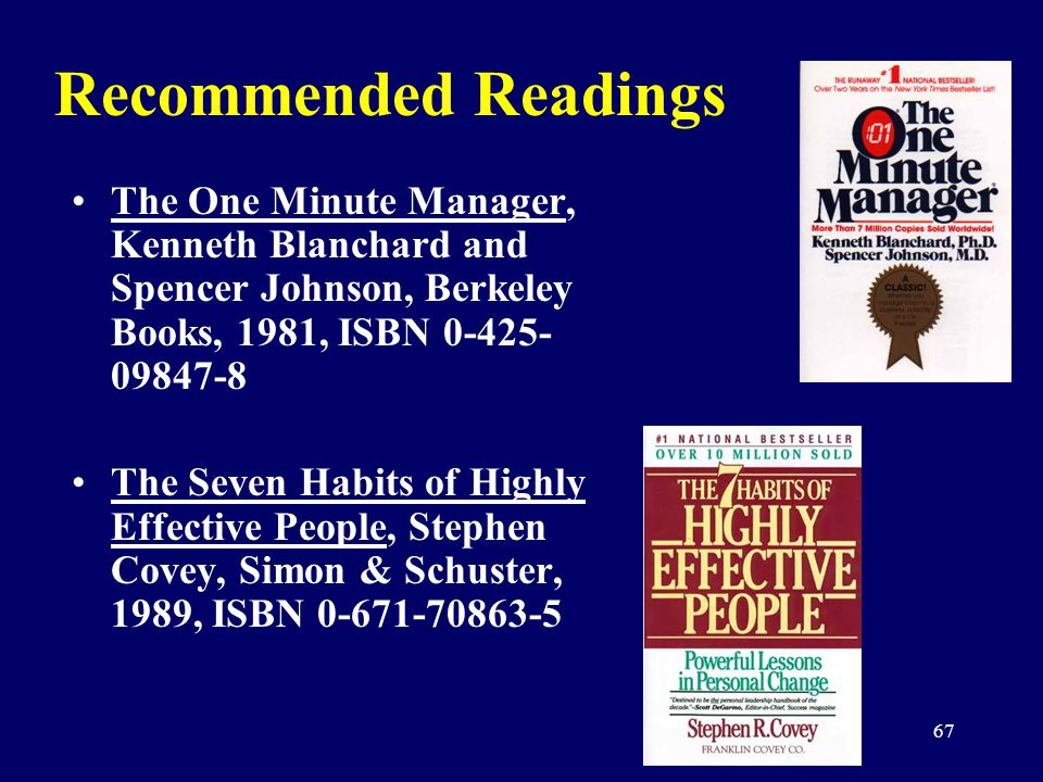 67 Recommended Readings The One Minute Manager, Kenneth Blanchard and Spencer Johnson, Berkeley Books, 1981, ISBN 0-425- 09847-8 The Seven Habits of H