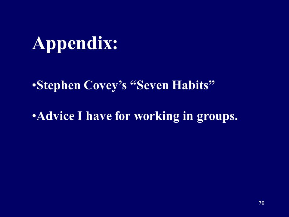 70 Appendix: Stephen Coveys Seven Habits Advice I have for working in groups.