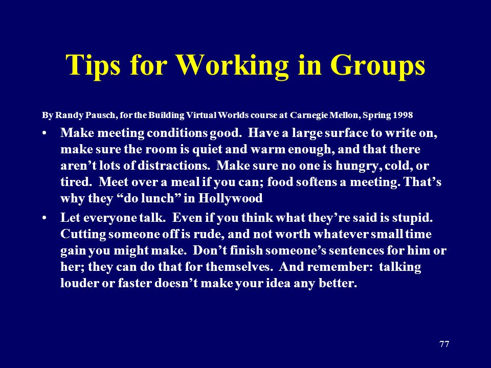 77 Tips for Working in Groups By Randy Pausch, for the Building Virtual Worlds course at Carnegie Mellon, Spring 1998 Make meeting conditions good. Ha