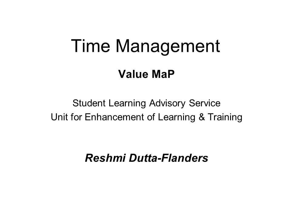 Time Management Value MaP Student Learning Advisory Service Unit for Enhancement of Learning & Training Reshmi Dutta-Flanders